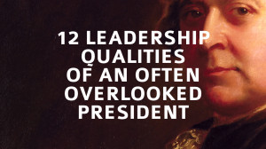 12 Leadership Qualities of an Often Overlooked President