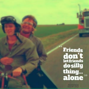 Quotes Picture: friends don't let friends do silly thing alone