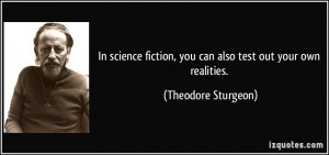 In science fiction, you can also test out your own realities ...