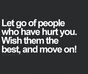 Let go of people who have hurt you. FORGIVE THEM, wish them the best ...