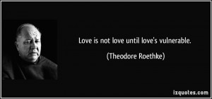 Love is not love until love's vulnerable. - Theodore Roethke