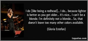 do [like being a redhead]... I do... because lighter is better as ...