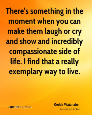 There's something in the moment when you can make them laugh or cry ...