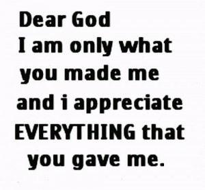 God, I am only what you made me, and I appreciate everything that you ...