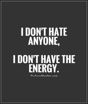don't hate anyone, I don't have the energy Picture Quote #1