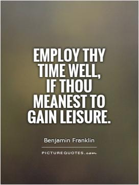 Employ thy time well, if thou meanest to gain leisure.