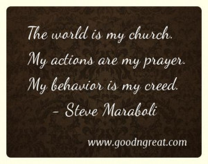 The world is my church. My actions are my prayer. My behavior is my ...
