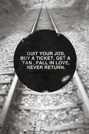 Quit your job buy a ticket get a tan fall in love never return