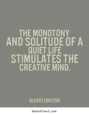 ... and solitude of a quiet life stimulates the creative.. - Life quotes