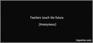 Teachers touch the future. - Anonymous