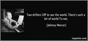 ... to see the world, There's such a lot of world To see. - Johnny Mercer