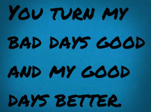 Romantic Quotes Lovely You Turn My Bad Days Good And My Good Days ...
