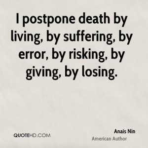 postpone death by living, by suffering, by error, by risking, by ...