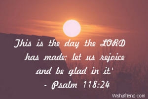 This is the day the LORD has made; let us rejoice and be glad in it.'