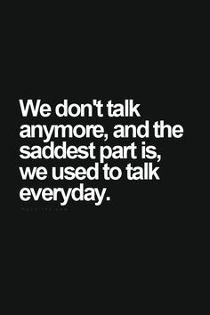 We don't talk anymore, and the saddest part is, we used to talk ...