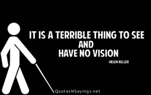 It is a terrible thing to see and have no vision.