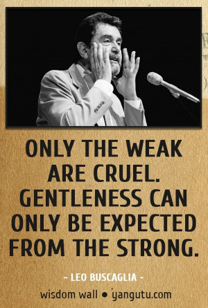 from the strong, ~ Leo Buscaglia Wisdom Wall Quote #quotations ...
