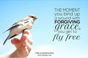 The moment you bind up your wounds with forgiving grace -- you fly ...