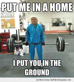 weight lifting body building gran put me in a home ground funny pics ...