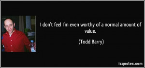 don't feel I'm even worthy of a normal amount of value. - Todd Barry