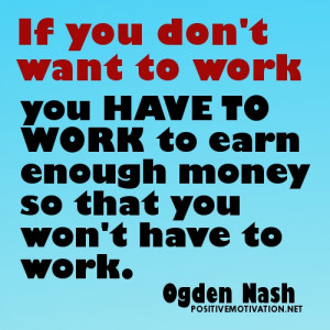 ... Want To Work You Have To Work To Earn Enough Money - Money Quote