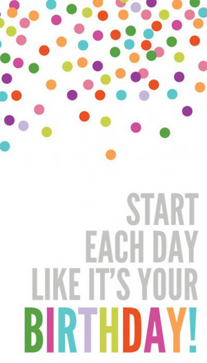 Start Each Day Like it's your Birthday…