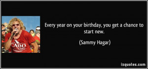 ... year on your birthday, you get a chance to start new. - Sammy Hagar