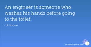 An engineer is someone who washes his hands before going to the toilet ...