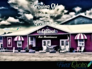 Growing old is compulsory – growing up is optional.