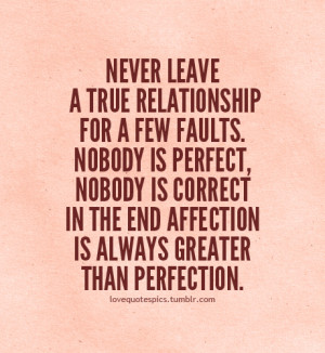Never leave a true relationship for a few faults. Nobody is perfect ...