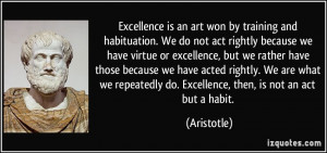 Excellence is an art won by training and habituation. We do not act ...