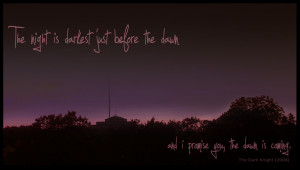 The night is darkest just before the dawnand i promise you, the dawn ...
