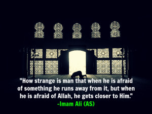 ... but when he is afraid of Allah, he gets closer to Him. -Imam Ali (AS