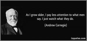 ... to what men say. I just watch what they do. - Andrew Carnegie