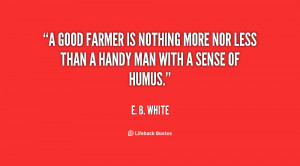 good farmer is nothing more nor less than a handy man with a sense ...