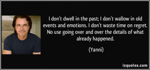 don't dwell in the past; I don't wallow in old events and emotions ...