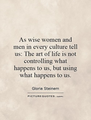 As wise women and men in every culture tell us The art of life is not