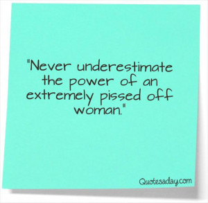 "... the Power of an Extremely Pissed off Woman"" ~ Funny Quote"