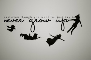And Even Though You Want To Just Try To Never Grow Up