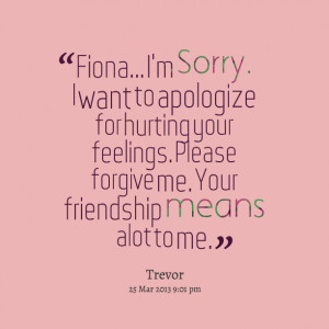 Quotes Picture: fiona i'm sorry i want to apologize for hurting your ...