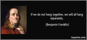If we do not hang together, we will all hang separately. - Benjamin ...