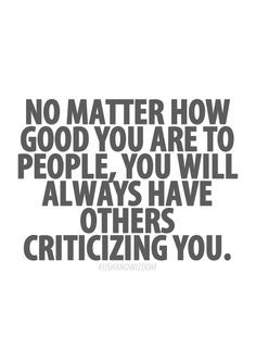 ... and who doesn't. Critical people are best done without, anyway. More