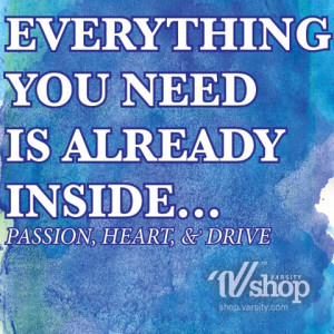 Everything you need is already inside... Passion, Heart, & Drive.