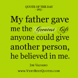Father quote of the day, My father gave me the greatest gift anyone ...