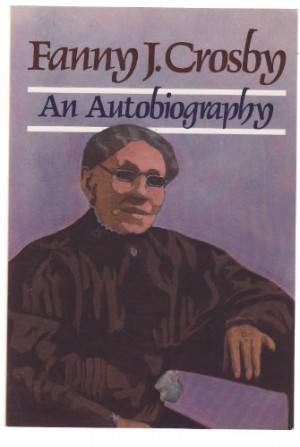Fanny J. Crosby: Autobiography of Fanny J. Crosby (Christian Biography ...