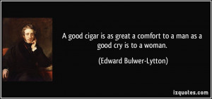 good cigar is as great a comfort to a man as a good cry is to a ...