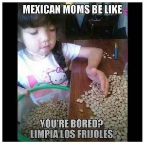 Mexican. Moms be like