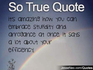 It's amazing how you can embrace stupidity and arrogance at once. It ...