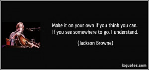 Make it on your own if you think you can. If you see somewhere to go ...