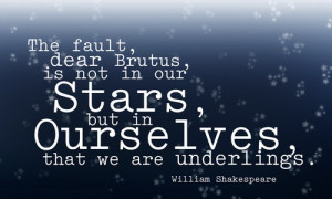 ... stars, But in ourselves, that we are underlings. - William Shakespeare